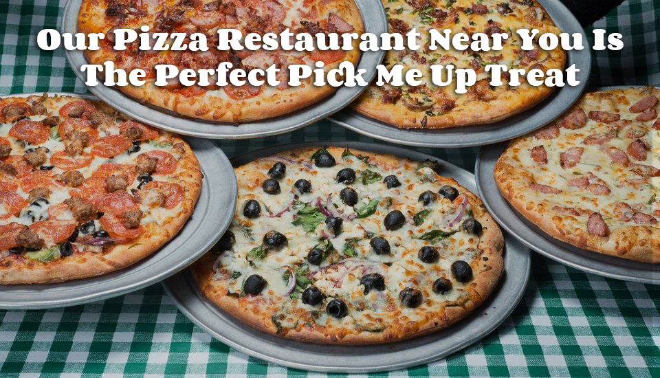 Our Pizza Restaurant Near You Is The Perfect Pick Me Up Treat
