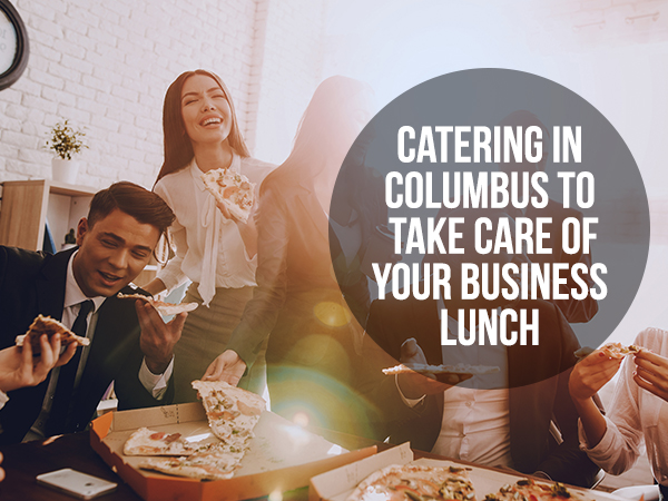 Catering In Columbus To Take Care Of Your Business Lunch