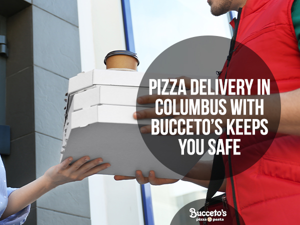 Pizza Delivery In Columbus With Bucceto's Keeps You Safe