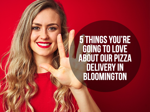 5 Things You're Going To Love About Our Pizza Delivery In Bloomington